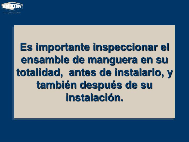 Es importante inspeccionar el ensamble de manguera en su totalidad,  antes de instalarlo, y también después de su instalación.