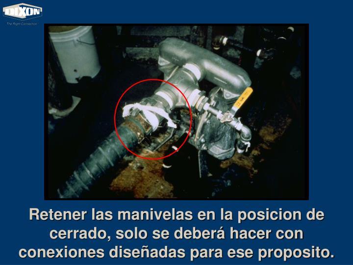 Retener las manivelas en la posicion de cerrado, solo se deberá hacer con conexiones diseñadas para ese proposito.
