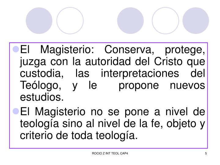 El Magisterio: Conserva, protege, juzga con la autoridad del Cristo que custodia, las interpretaciones del Teólogo, y le  propone nuevos estudios.