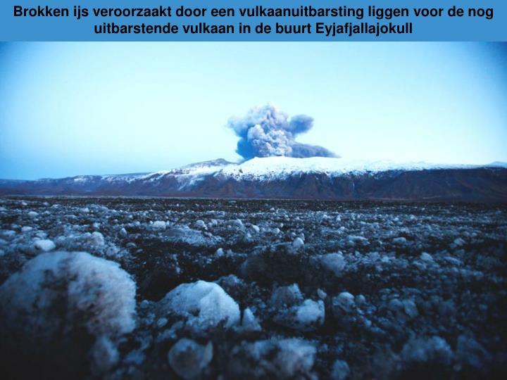 Brokken ijs veroorzaakt door een vulkaanuitbarsting liggen voor de nog uitbarstende vulkaan in de buurt Eyjafjallajokull