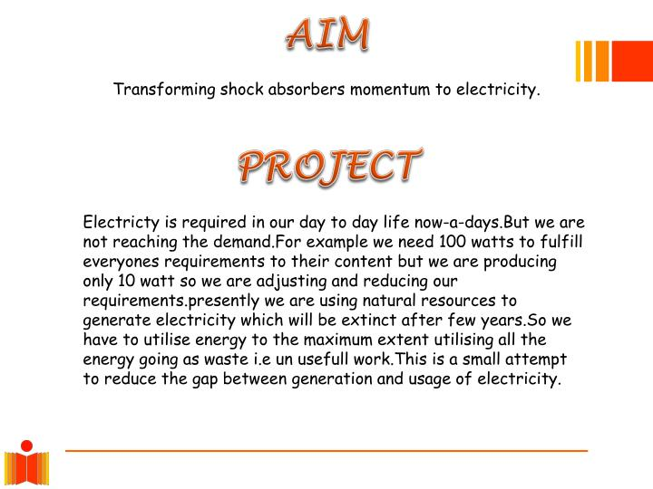:- Everybody Needs Electricity In Our Daily Life At Every Instant Now-a-Days We Are Using Electricity For Every Thing i.e. Personel,Domestic Industrial And Where ever We Go We Need Electricity We Are Not Reaching The Demand The Production With Usage Ratio Far Behind For Example Today Production is 10 Watts But We Need 100 Watts To Fill The Gap Every Body Adjust Their Self Not Use More Than Production For Generation Of Electricity We Are Losing Natural Resources i.e. Coal,Gas,Crude Oil,Water And Wood etc. After Few Years We Won't Get These from Nature Than What About Our Future For This Every Body Must And Should Generate Electricity Their Self  Upto Certain Extent  I Got An Idea With This We Can Fill A Little Bit Gap. Between Generation And Usage.