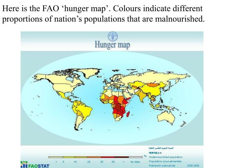 Here is the FAO 'hunger map'. Colours indicate different proportions of nation's populations t...