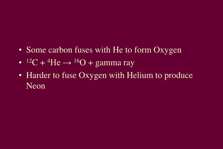Some carbon fuses with He to form Oxygen
