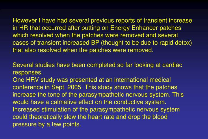 However I have had several previous reports of transient increase in HR that occurred after putting on Energy Enhancer patches which resolved when the patches were removed and several cases of transient increased BP (thought to be due to rapid detox) that also resolved when the patches were removed.