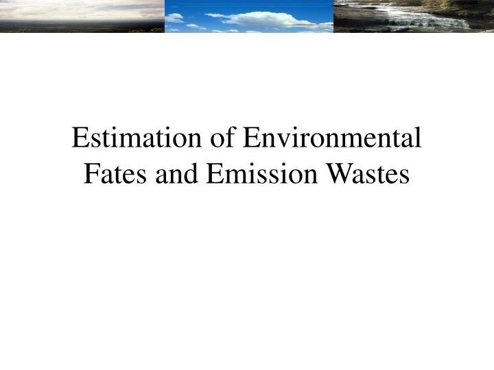 Estimation of Environmental Fates and Emission Wastes