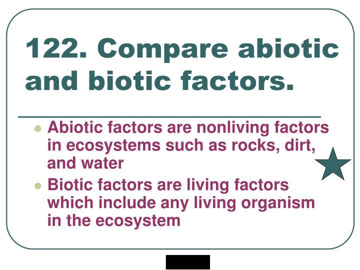 122. Compare abiotic and biotic factors.