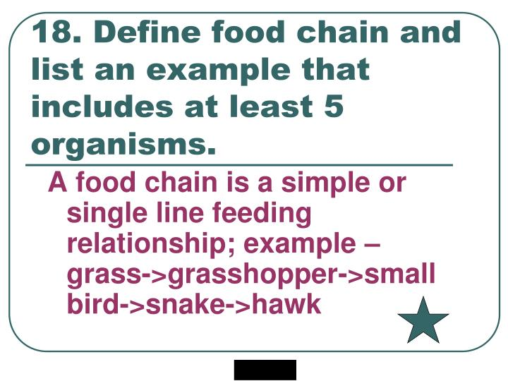 18. Define food chain and list an example that includes at least 5 organisms.