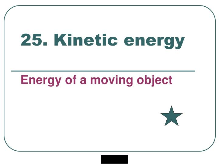 25. Kinetic energy