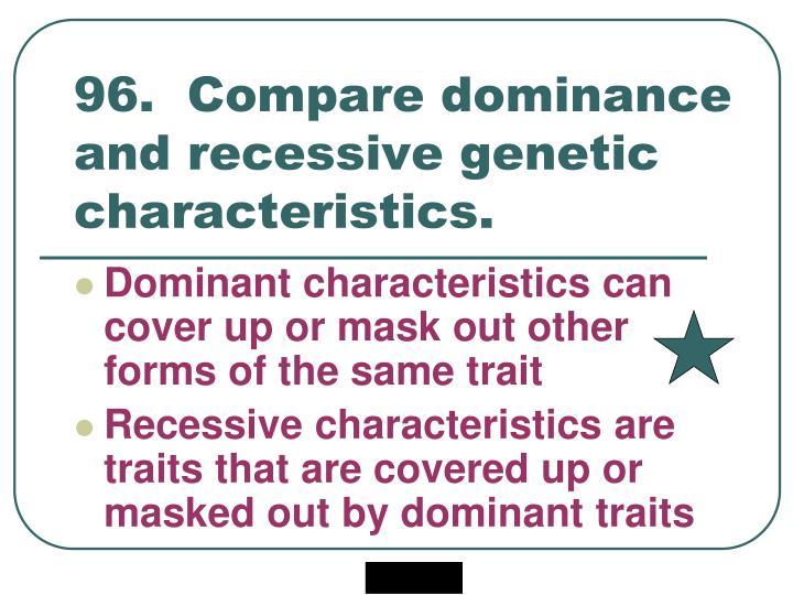 96.  Compare dominance and recessive genetic characteristics.