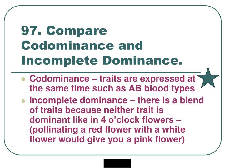 97. Compare Codominance and Incomplete Dominance.