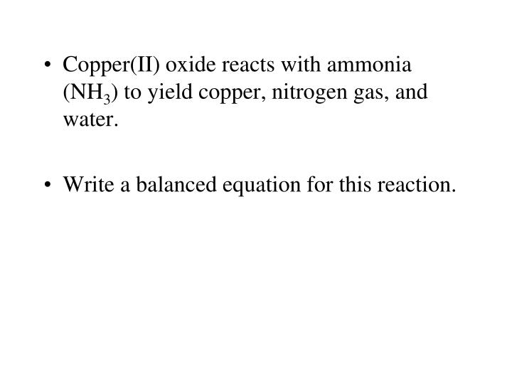 Copper(II) oxide reacts with ammonia (NH