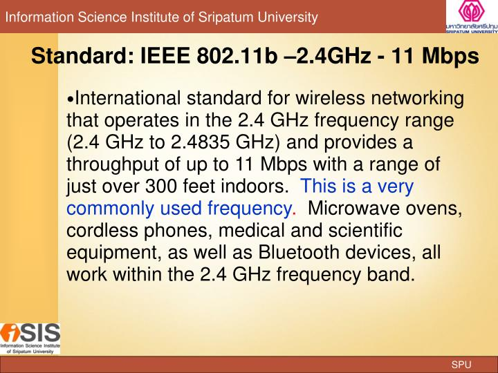 International standard for wireless networking that operates in the 2.4 GHz frequency range (2.4 GHz to 2.4835 GHz) and provides a throughput of up to 11 Mbps with a range of just over 300 feet indoors.