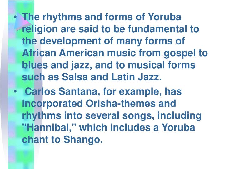 The rhythms and forms of Yoruba religion are said to be fundamental to the development of many forms of African American music from gospel to blues and jazz, and to musical forms such as Salsa and Latin Jazz.