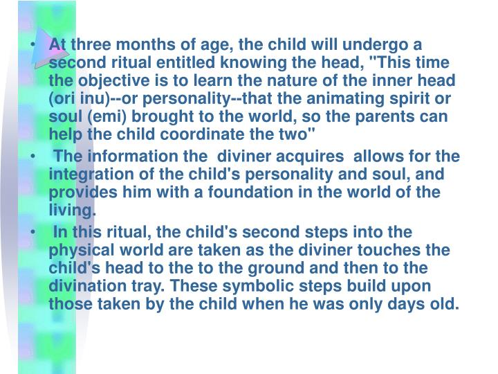 "At three months of age, the child will undergo a second ritual entitled knowing the head, ""This time the objective is to learn the nature of the inner head (ori inu)--or personality--that the animating spirit or soul (emi) brought to the world, so the parents can help the child coordinate the two"""