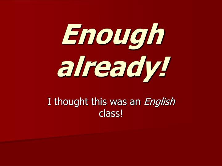 Enough already!
