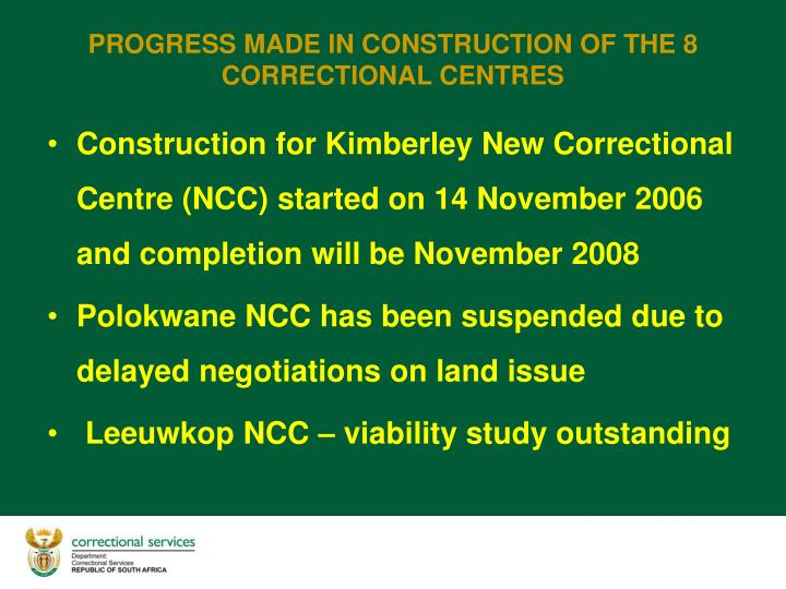 Construction for Kimberley New Correctional Centre (NCC) started on 14 November 2006 and completion will be November 2008