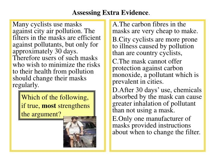 Many cyclists use masks against city air pollution. The filters in the masks are efficient against pollutants, but only for approximately 30 days. Therefore users of such masks who wish to minimize the risks to their health from pollution should change their masks regularly.