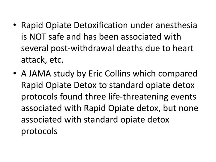 Rapid Opiate Detoxification under anesthesia is NOT safe and has been associated with several post-withdrawal deaths due to heart attack, etc.