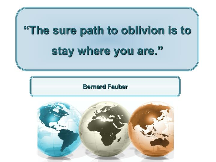 """""""The sure path to oblivion is to stay where you are."""""""