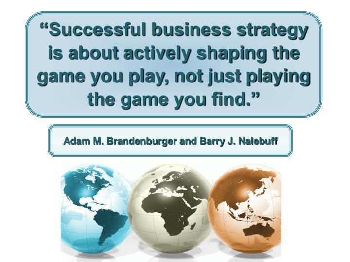 """""""Successful business strategy is about actively shaping the game you play, not just playing the game you find."""""""