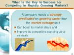 what is the key to success for competing in rapidly growing markets