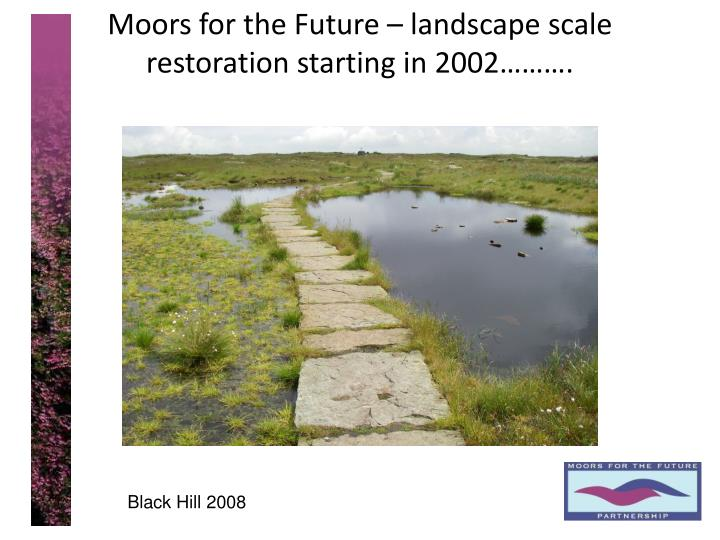 Moors for the Future – landscape scale restoration starting in 2002……….