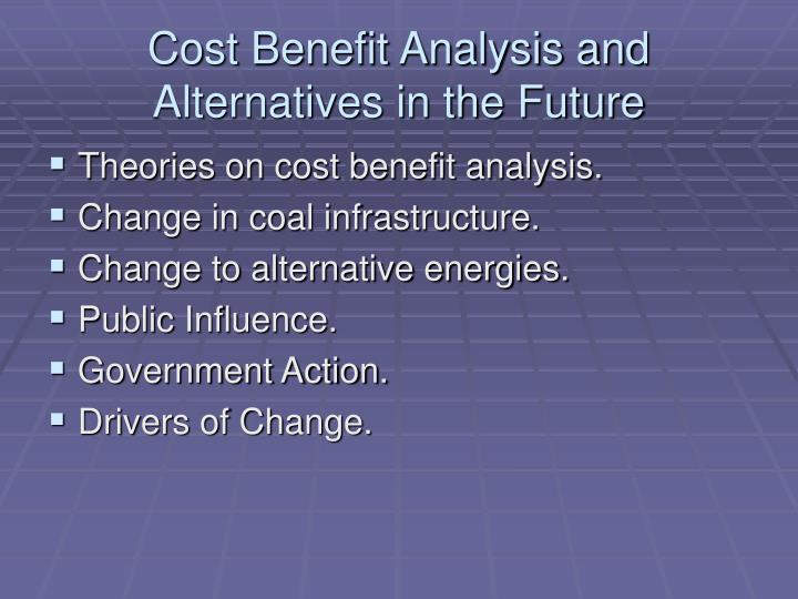 Cost Benefit Analysis and Alternatives in the Future