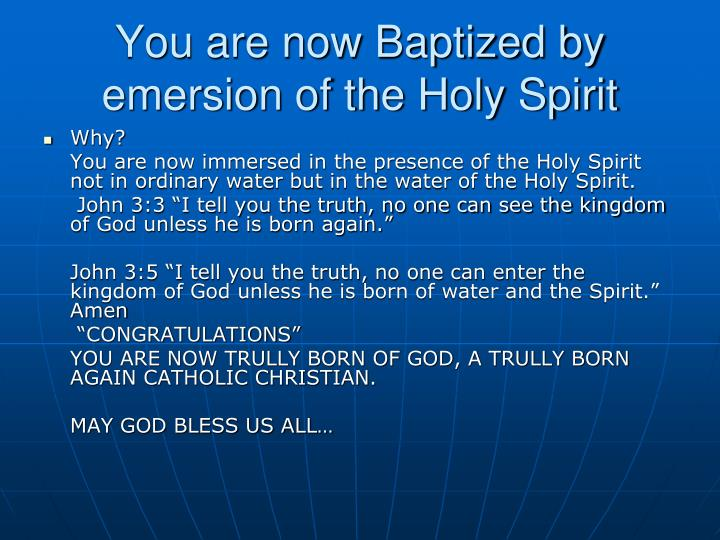 You are now Baptized by emersion of the Holy Spirit