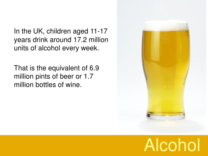 In the UK, children aged 11-17 years drink around 17.2 million units of alcohol every week.