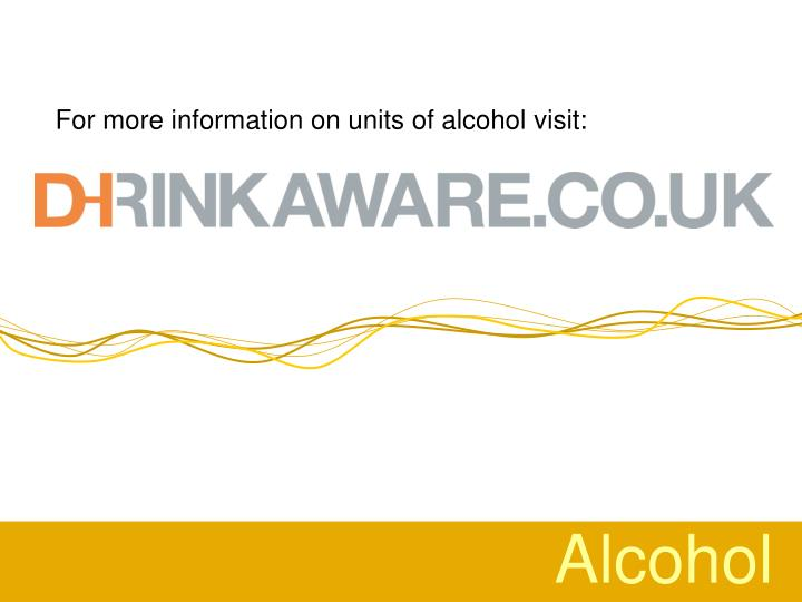 For more information on units of alcohol visit:
