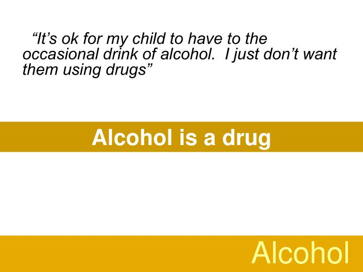 """It's ok for my child to have to the occasional drink of alcohol.  I just don't want them using drugs"""