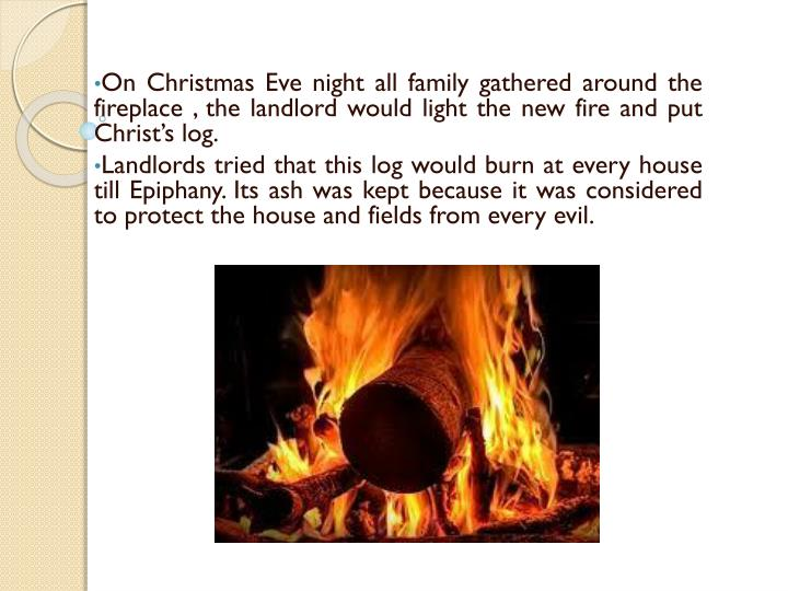 On Christmas Eve night all family gathered around the fireplace , the landlord would light the new fire and put Christ's log.