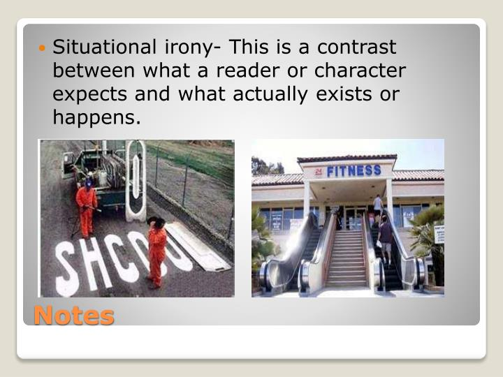 Situational irony- This is a contrast between what a reader or character expects and what actually exists or happens.