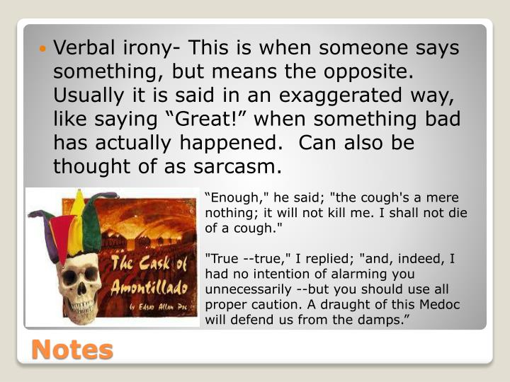 """Verbal irony- This is when someone says something, but means the opposite.  Usually it is said in an exaggerated way, like saying """"Great!"""" when something bad has actually happened.  Can also be thought of as sarcasm."""