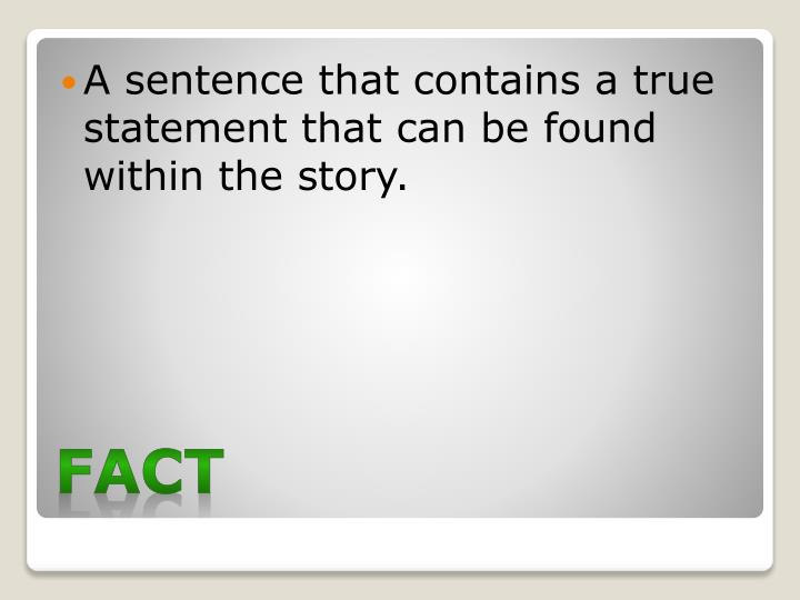 A sentence that contains a true statement that can be found within the story.