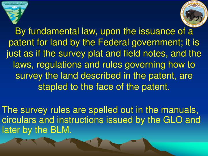 By fundamental law, upon the issuance of a patent for land by the Federal government; it is just as if the survey plat and field notes, and the laws, regulations and rules governing how to survey the land described in the patent, are stapled to the face of the patent.