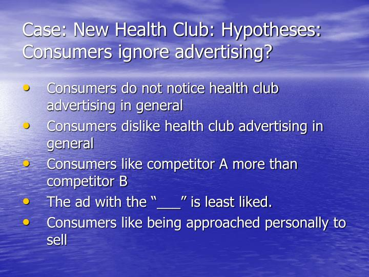 Case: New Health Club: Hypotheses: Consumers ignore advertising?