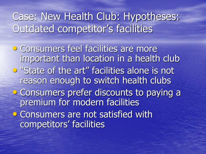 Case: New Health Club: Hypotheses: Outdated competitor's facilities