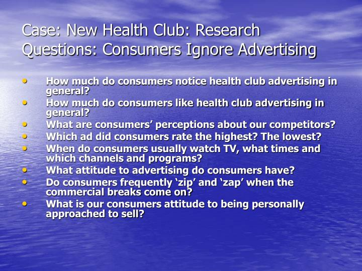 Case: New Health Club: Research Questions: Consumers Ignore Advertising
