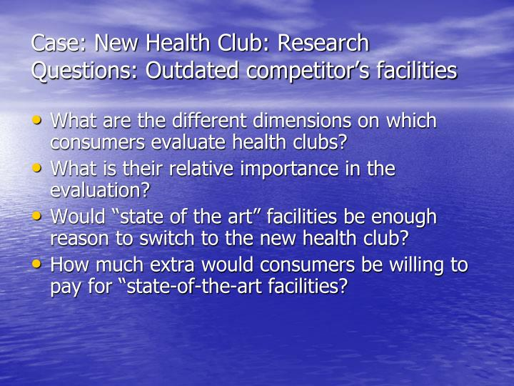 Case: New Health Club: Research Questions: Outdated competitor's facilities