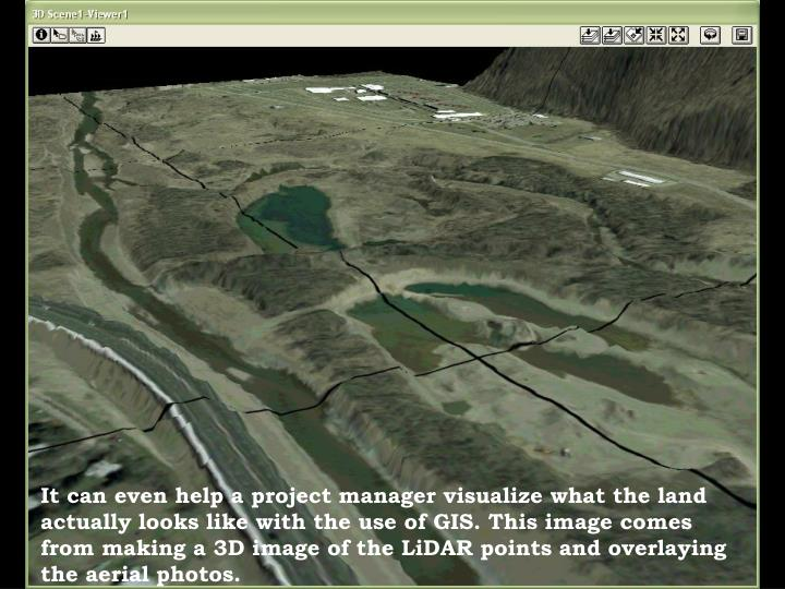 It can even help a project manager visualize what the land actually looks like with the use of GIS. This image comes from making a 3D image of the LiDAR points and overlaying the aerial photos.