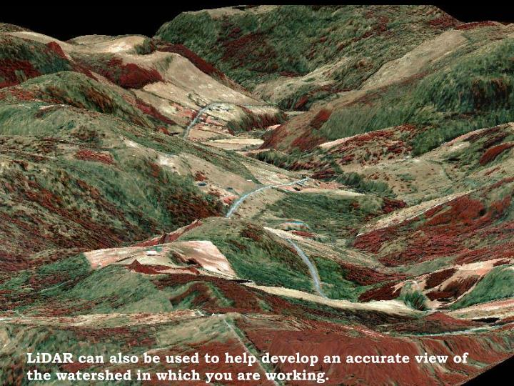 LiDAR can also be used to help develop an accurate view of the watershed in which you are working.
