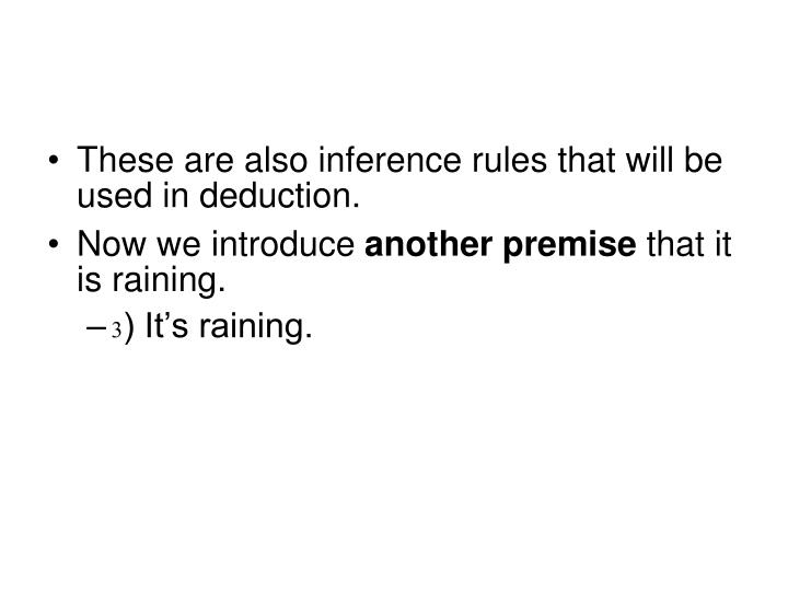 These are also inference rules that will be used in deduction.