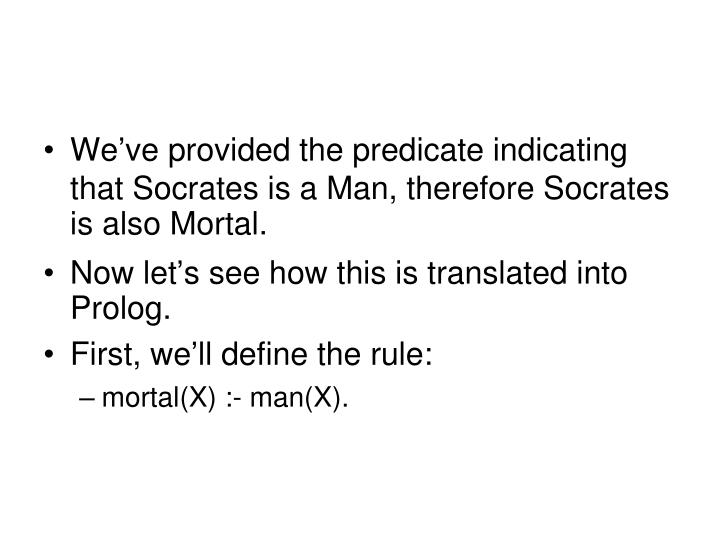 We've provided the predicate indicating that Socrates is a Man, therefore Socrates is also Mortal.