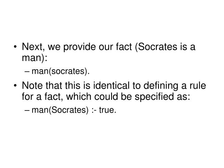 Next, we provide our fact (Socrates is a man):