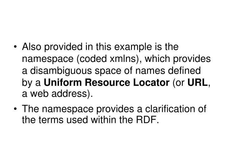 Also provided in this example is the namespace (coded xmlns), which provides a disambiguous space of names defined by a