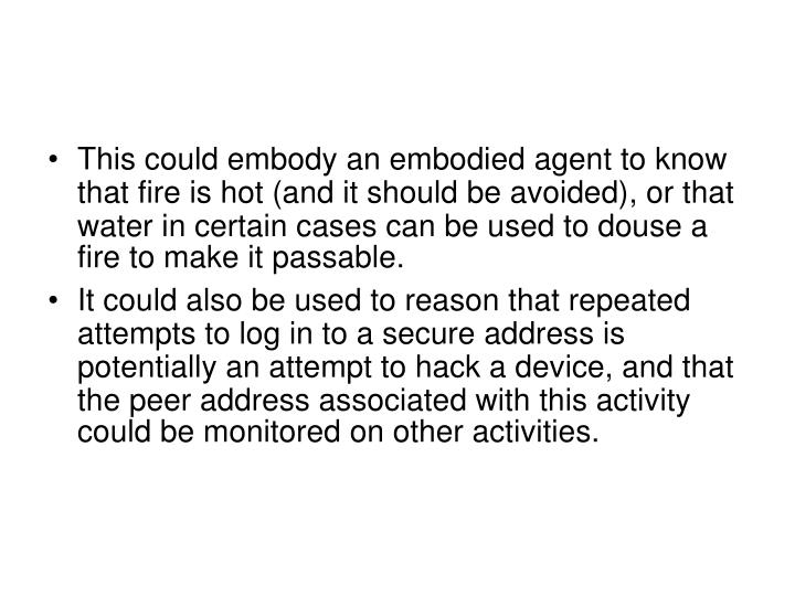 This could embody an embodied agent to know that fire is hot (and it should be avoided), or that water in certain cases can be used to douse a fire to make it passable.