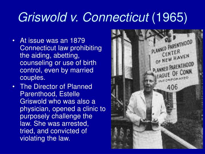 griswold v ct December 3, 2012 griswold v connecticut impact, consequences, and why it is important justice john marshall harlan ii filed one of the most cited opinions in supreme court history he.