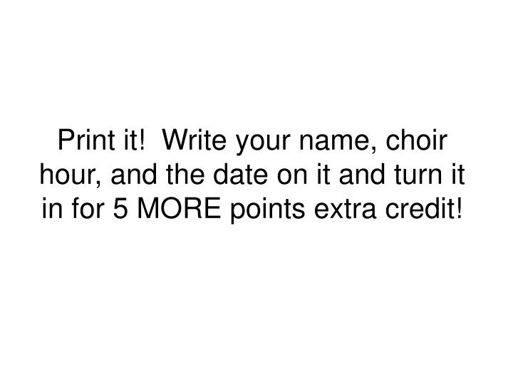 Print it!  Write your name, choir hour, and the date on it and turn it in for 5 MORE points extra credit!