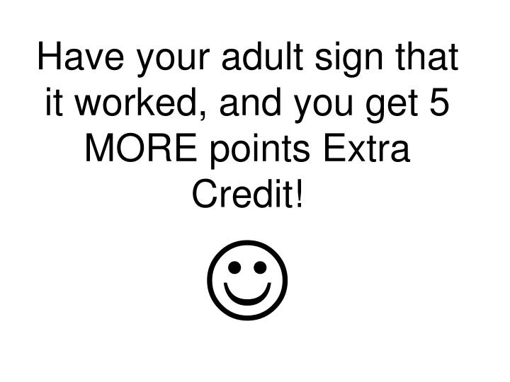Have your adult sign that it worked, and you get 5 MORE points Extra Credit!